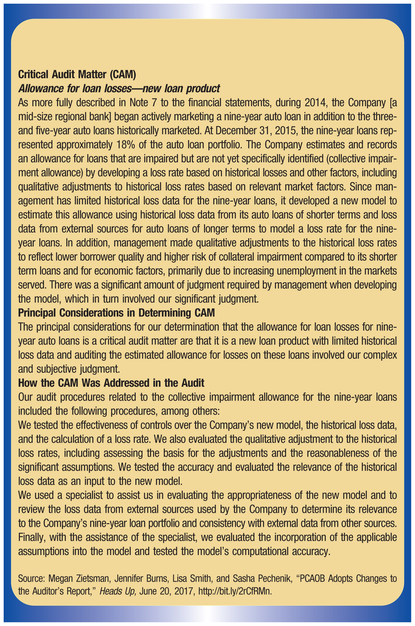 Critical Audit Matter (CAM) Allowance for loan losses—new loan product As more fully described in Note 7 to the financial statements, during 2014, the Company [a mid-size regional bank] began actively marketing a nine-year auto loan in addition to the three-and five-year auto loans historically marketed. At December 31, 2015, the nine-year loans represented approximately 18% of the auto loan portfolio. The Company estimates and records an allowance for loans that are impaired but are not yet specifically identified (collective impairment allowance) by developing a loss rate based on historical losses and other factors, including qualitative adjustments to historical loss rates based on relevant market factors. Since management has limited historical loss data for the nine-year loans, it developed a new model to estimate this allowance using historical loss data from its auto loans of shorter terms and loss data from external sources for auto loans of longer terms to model a loss rate for the nine-year loans. In addition, management made qualitative adjustments to the historical loss rates to reflect lower borrower quality and higher risk of collateral impairment compared to its shorter term loans and for economic factors, primarily due to increasing unemployment in the markets served. There was a significant amount of judgment required by management when developing the model, which in turn involved our significant judgment. Principal Considerations in Determining CAM The principal considerations for our determination that the allowance for loan losses for nine-year auto loans is a critical audit matter are that it is a new loan product with limited historical loss data and auditing the estimated allowance for losses on these loans involved our complex and subjective judgment. How the CAM Was Addressed in the Audit Our audit procedures related to the collective impairment allowance for the nine-year loans included the following procedures, among others: We tested the effectiveness of controls over the Company's new model, the historical loss data, and the calculation of a loss rate. We also evaluated the qualitative adjustment to the historical loss rates, including assessing the basis for the adjustments and the reasonableness of the significant assumptions. We tested the accuracy and evaluated the relevance of the historical loss data as an input to the new model. We used a specialist to assist us in evaluating the appropriateness of the new model and to review the loss data from external sources used by the Company to determine its relevance to the Company's nine-year loan portfolio and consistency with external data from other sources. Finally, with the assistance of the specialist, we evaluated the incorporation of the applicable assumptions into the model and tested the model's computational accuracy.